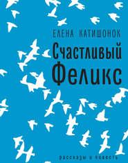 Счастливый Феликс: рассказы и по… - Елена Катишонок