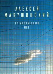 Остановленный мир - Алексей Макушинский