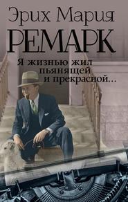 Я жизнью жил пьянящей и прекрасн… - Эрих Мария Ремарк