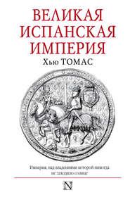 Великая Испанская империя - Хью Томас
