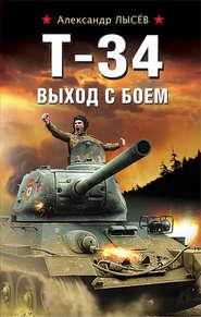 Т-34. Выход с боем - Александр Лысёв