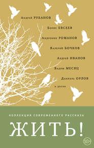 Жить! (сборник) - Андрей Рубанов и др.