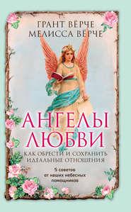 Ангелы любви. Как обрести и сохр… - Грант Вёрче и др.