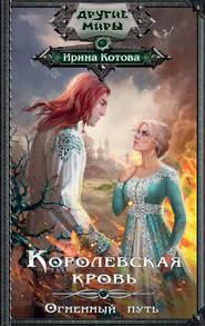Королевская кровь. Огненный пут… - Ирина Котова