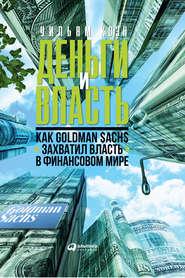 Деньги и власть. Как Goldman Sac… - Уильям Коэн
