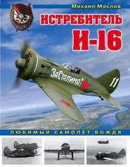 Истребитель И-16. Любимый самоле… - Михаил Маслов