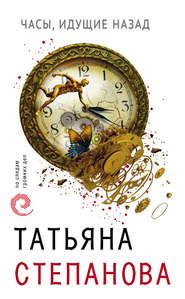 Часы, идущие назад - Татьяна Степанова