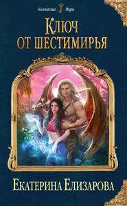 Ключ от Шестимирья - Екатерина Елизарова