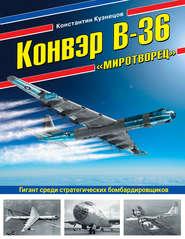 Конвэр В-36 «Миротворец». Гигант… - Константин Кузнецов
