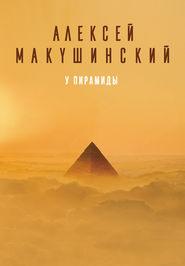 У пирамиды - Алексей Макушинский