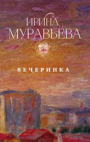 Вечеринка (сборник) - Ирина Муравьева