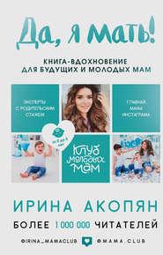 Да, я мать! Секреты активного ма… - Ирина Акопян