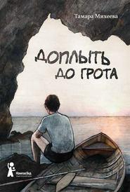 Доплыть до грота (сборник) - Тамара Михеева