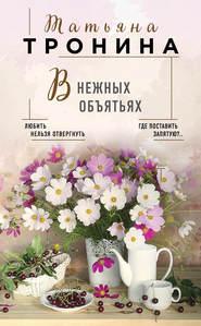 В нежных объятьях - Татьяна Тронина